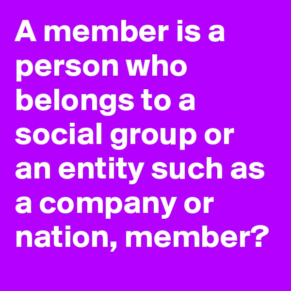 A member is a person who belongs to a social group or an entity such as a company or nation, member?