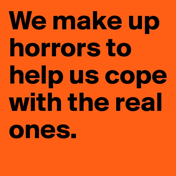 We make up horrors to help us cope with the real ones.