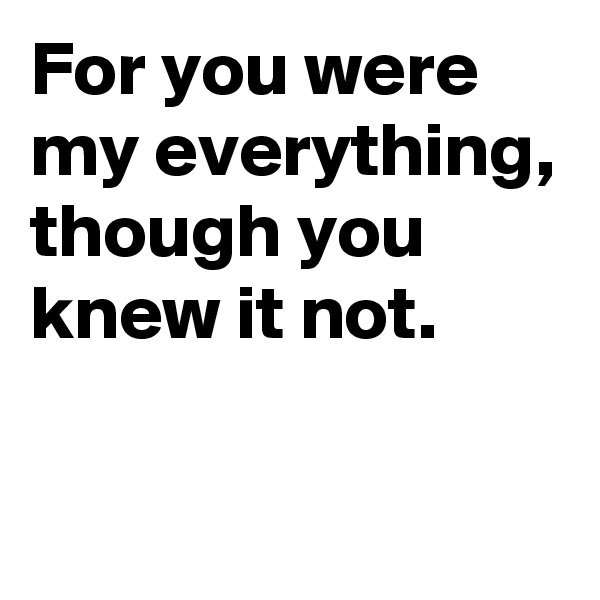 For you were my everything, though you knew it not.