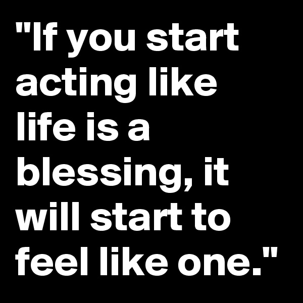 """""""If you start acting like life is a blessing, it will start to feel like one."""""""