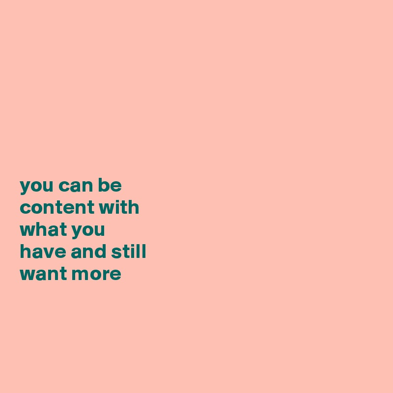 you can be  content with  what you  have and still  want more