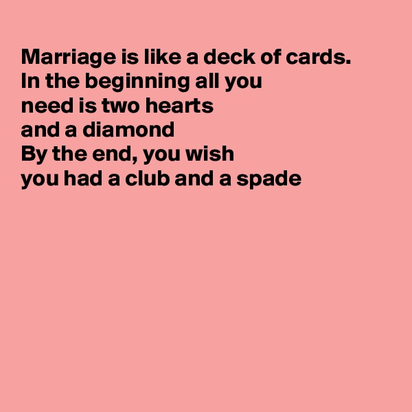 Marriage is like a deck of cards. In the beginning all you  need is two hearts and a diamond  By the end, you wish  you had a club and a spade