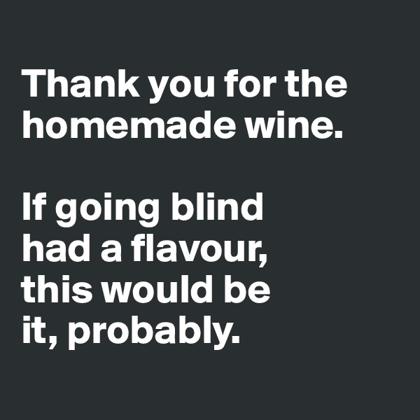 Thank you for the homemade wine.   If going blind  had a flavour,  this would be  it, probably.