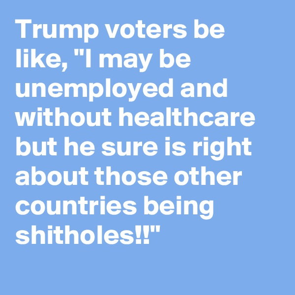 "Trump voters be like, ""I may be unemployed and without healthcare but he sure is right about those other countries being shitholes!!"""