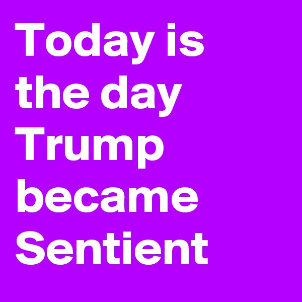Today is the day Trump became Sentient