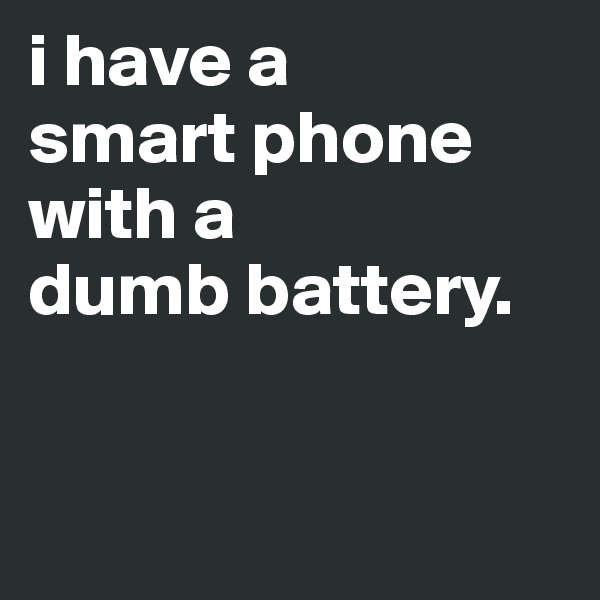 i have a  smart phone with a  dumb battery.