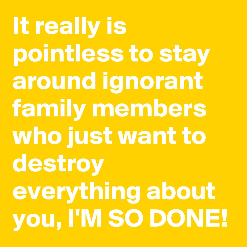 It really is pointless to stay around ignorant family members who just want to destroy everything about you, I'M SO DONE!