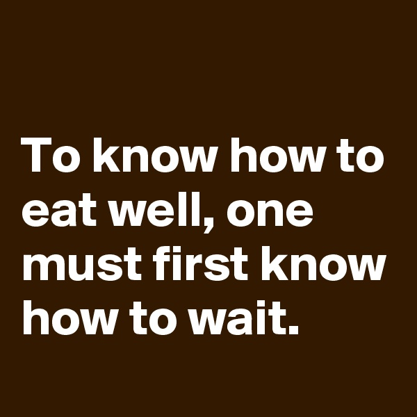 To know how to eat well, one must first know how to wait.