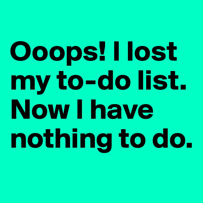 Ooops! I lost my to-do list. Now I have nothing to do.