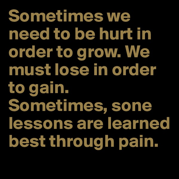 Sometimes we need to be hurt in order to grow. We must lose in order to gain. Sometimes, sone lessons are learned best through pain.