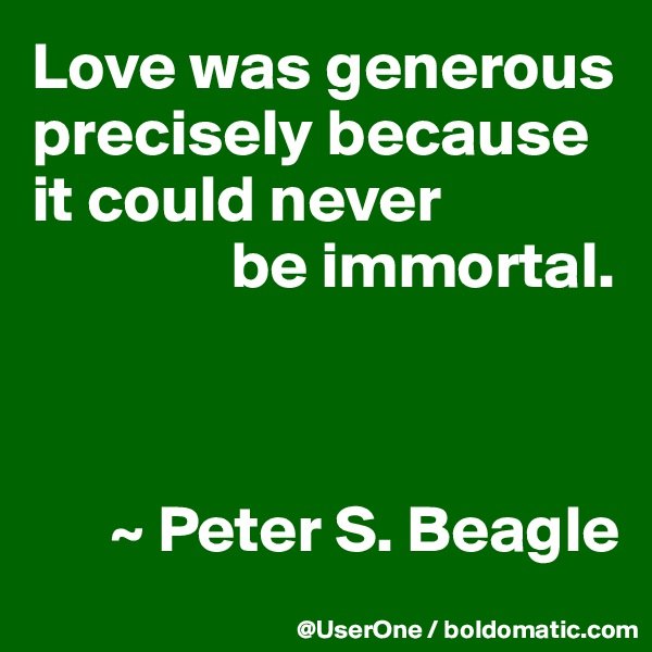 Love was generous precisely because it could never                be immortal.          ~ Peter S. Beagle