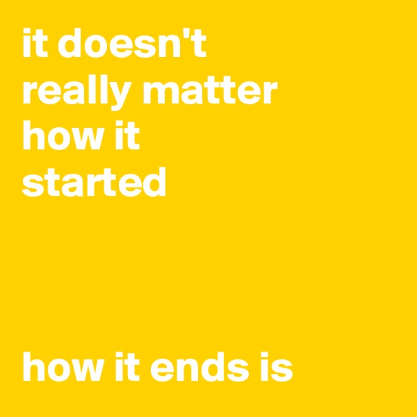 it doesn't really matter how it started    how it ends is