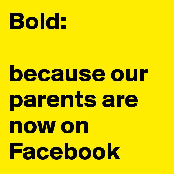 Bold:  because our parents are now on Facebook