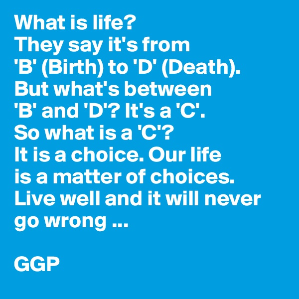 What is life? They say it's from 'B' (Birth) to 'D' (Death). But what's between 'B' and 'D'? It's a 'C'. So what is a 'C'? It is a choice. Our life is a matter of choices. Live well and it will never go wrong ...  GGP