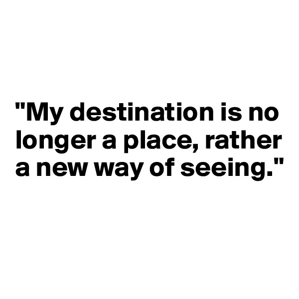 """My destination is no      longer a place, rather  a new way of seeing."""