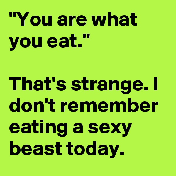 """You are what you eat.""  That's strange. I don't remember eating a sexy beast today."