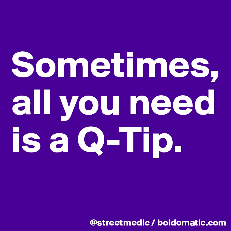 Sometimes, all you need is a Q-Tip.