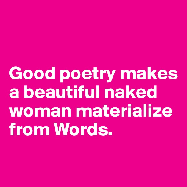 Good poetry makes  a beautiful naked woman materialize from Words.