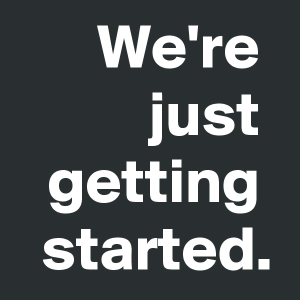 We're  just  getting  started.