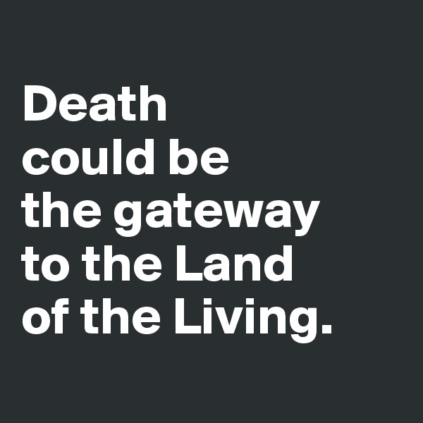Death  could be  the gateway  to the Land  of the Living.