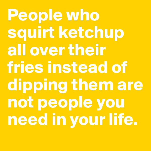 People who squirt ketchup all over their fries instead of dipping them are not people you need in your life.