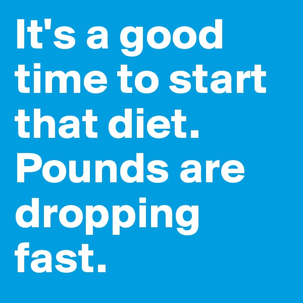 It's a good time to start that diet. Pounds are dropping fast.