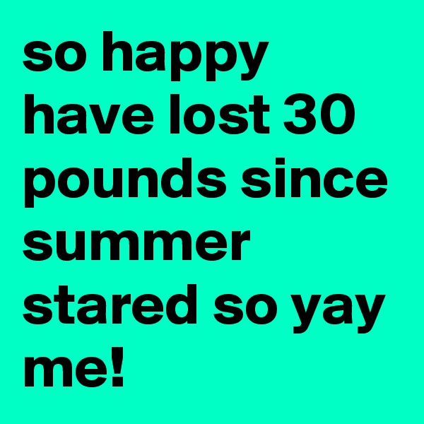 so happy have lost 30 pounds since summer stared so yay me!