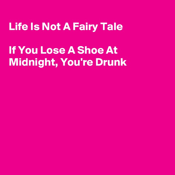 Life Is Not A Fairy Tale  If You Lose A Shoe At Midnight, You're Drunk