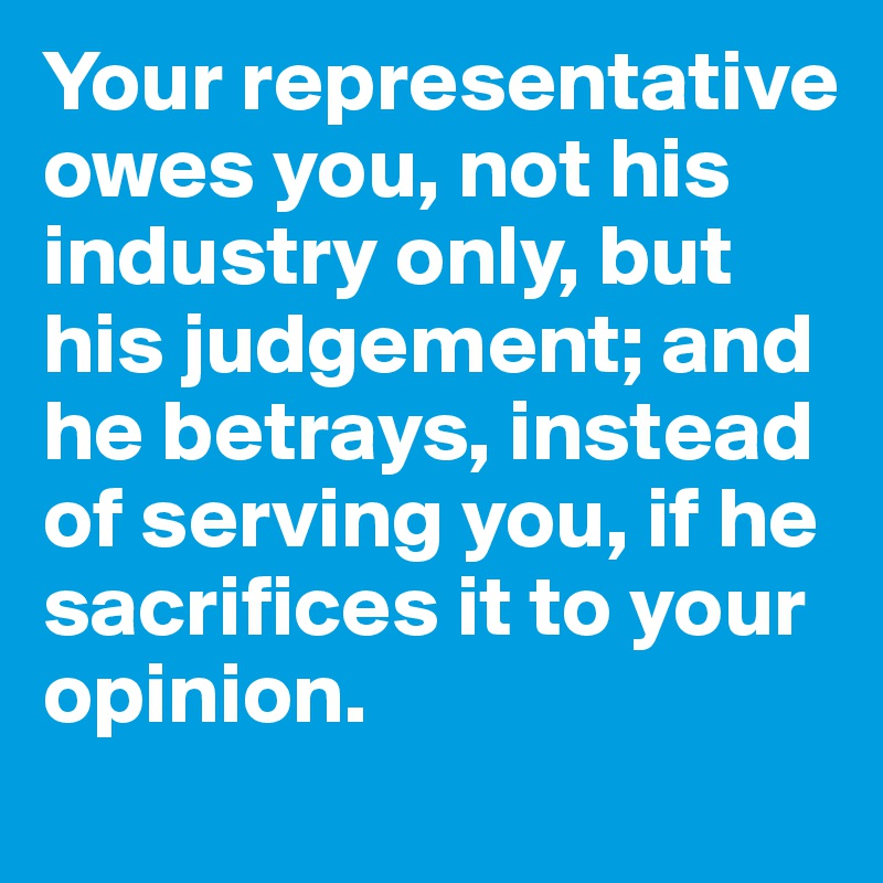 Your representative owes you, not his industry only, but his judgement; and he betrays, instead of serving you, if he sacrifices it to your opinion.