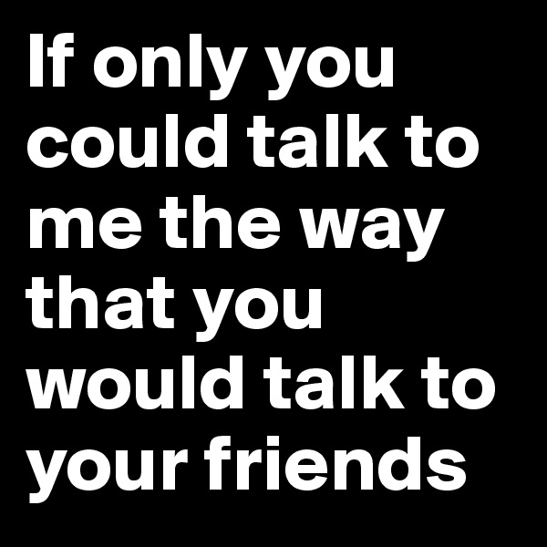 If only you could talk to me the way that you would talk to your friends