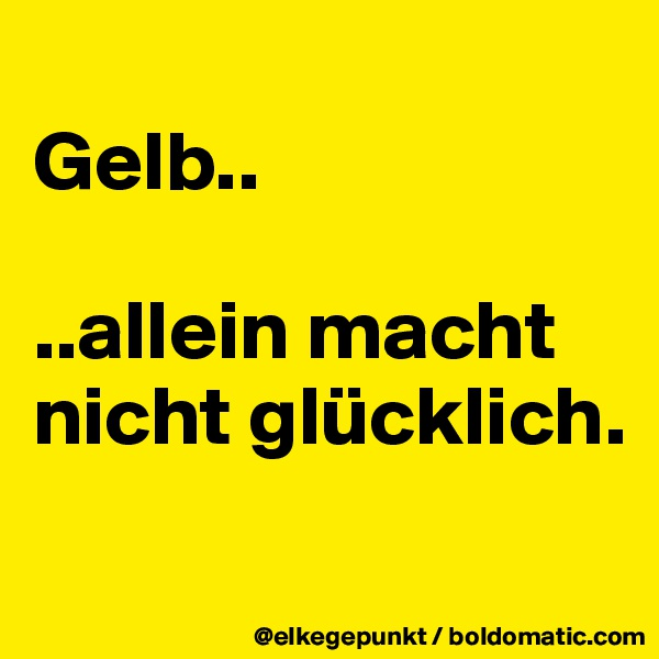 Gelb..  ..allein macht nicht glücklich.