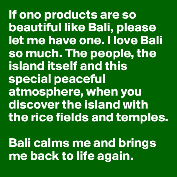 If ono products are so beautiful like Bali, please let me have one. I love Bali so much. The people, the island itself and this special peaceful atmosphere, when you discover the island with the rice fields and temples.   Bali calms me and brings me back to life again.