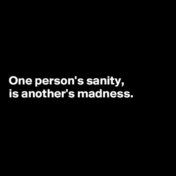 One person's sanity,  is another's madness.