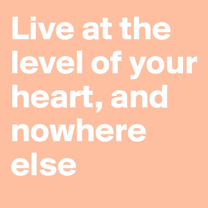 Live at the level of your heart, and nowhere else