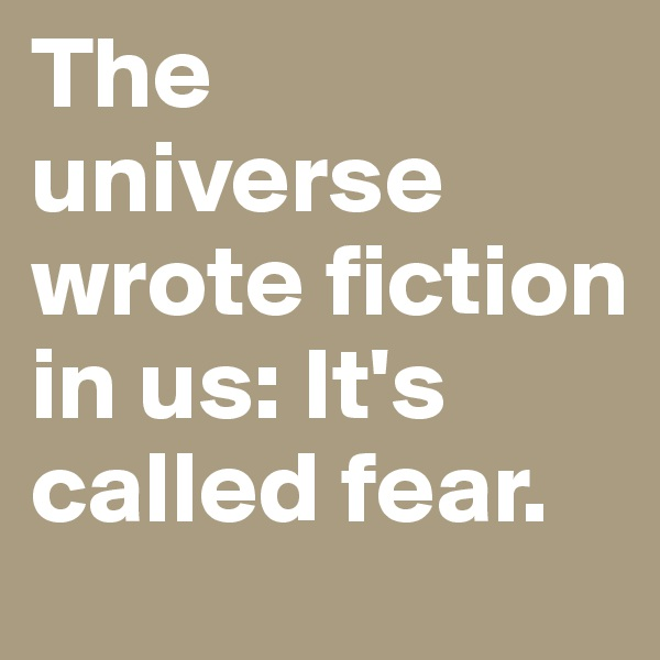 The universe wrote fiction in us: It's called fear.