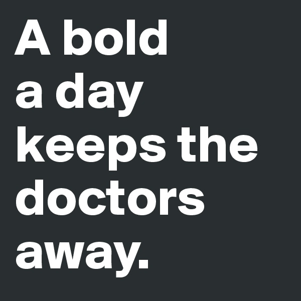 A bold  a day  keeps the doctors away.