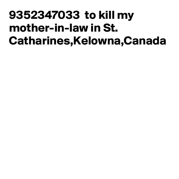 9352347033  to kill my mother-in-law in St. Catharines,Kelowna,Canada