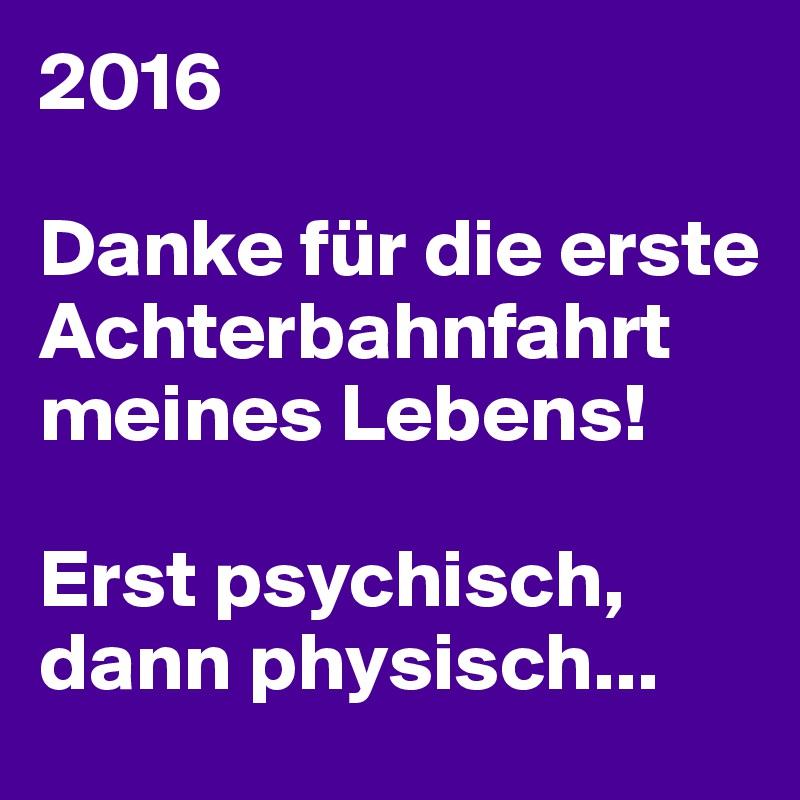 2016  Danke für die erste Achterbahnfahrt meines Lebens!  Erst psychisch, dann physisch...