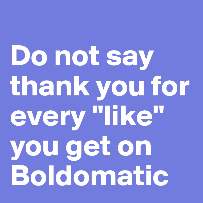 "Do not say thank you for every ""like"" you get on Boldomatic"