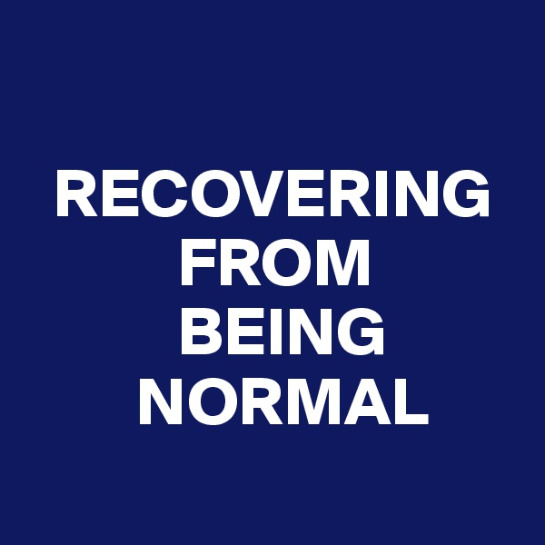 RECOVERING            FROM            BEING         NORMAL