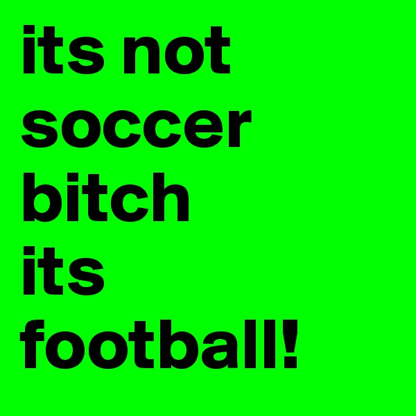its not soccer bitch its football!