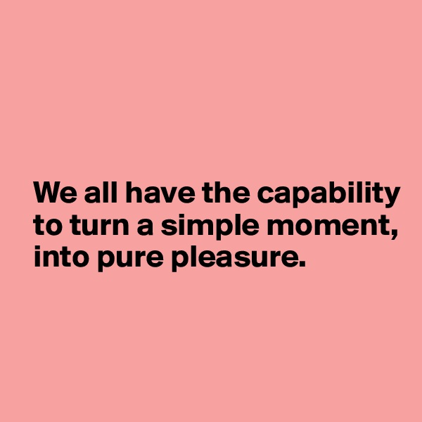 We all have the capability   to turn a simple moment,        into pure pleasure.