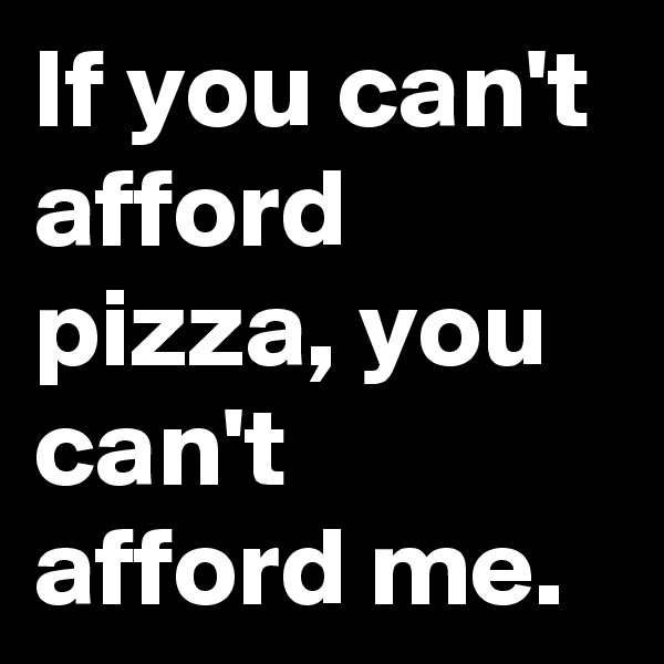 If you can't afford pizza, you can't afford me.