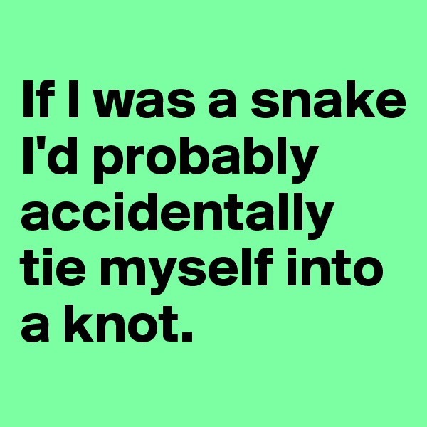 If I was a snake I'd probably accidentally tie myself into a knot.