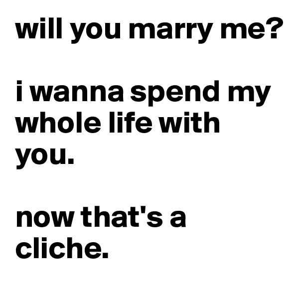 will you marry me?   i wanna spend my whole life with you.   now that's a cliche.