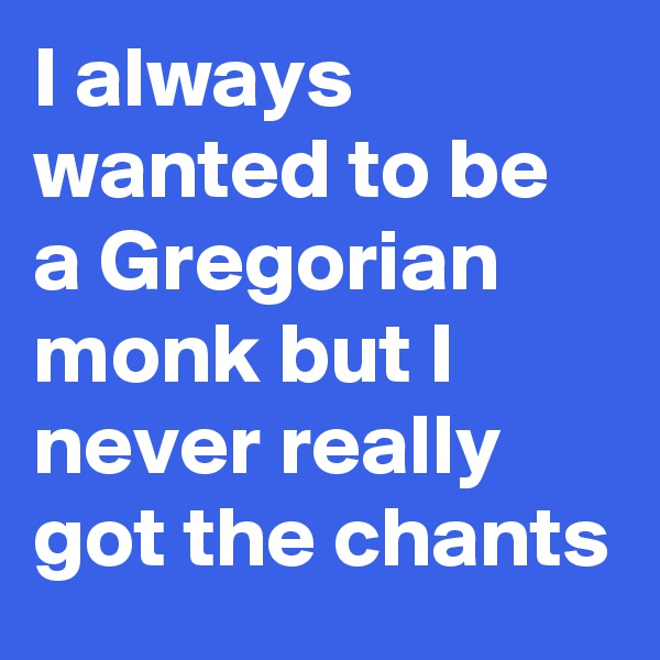 I always wanted to be a Gregorian monk but I never really got the chants