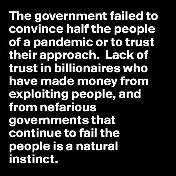 The government failed to convince half the people of a pandemic or to trust their approach.  Lack of trust in billionaires who have made money from exploiting people, and from nefarious governments that continue to fail the  people is a natural  instinct.