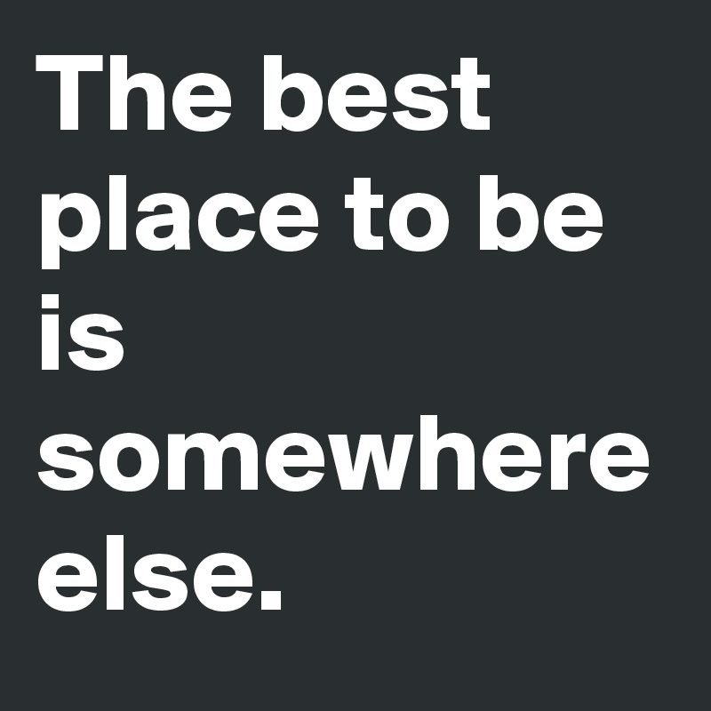 The best place to be is somewhere else.