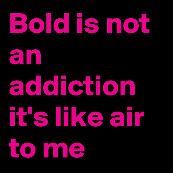 Bold is not an addiction it's like air to me