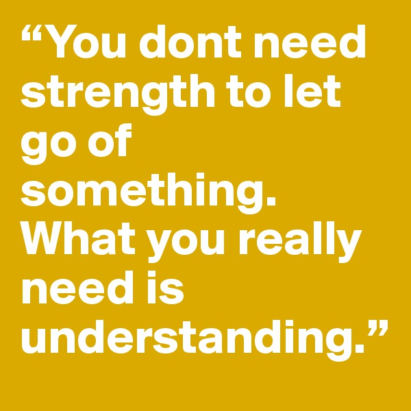 """""""You dont need strength to let go of something. What you really need is understanding."""""""